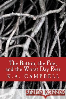 The Button, the Fire, and the Worst Day Ever: A Small Collection of Chilling Short Stories That Tell of Bravery, Insanity, and a Bit of Horror to Make K. a. Campbell 9781537099521