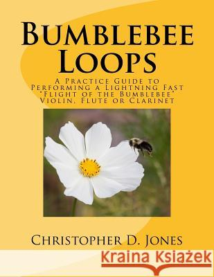 Bumblebee Loops: A Practice Guide to Performing a Lightning Fast Flight of the Bumblebee Christopher D. Jones 9781537119205