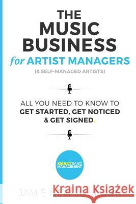 The Music Business for Artist Managers & Self-Managed Artists: All You Need to Know to Get Started, Get Noticed & Get Signed Jamie Johnson 9781537119908 Createspace Independent Publishing Platform