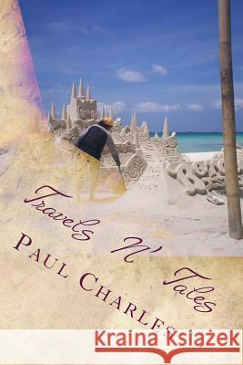 Travels N' Tales: Cultural Adventures and Underbelly Experiences in the Far East. Vol: 1 MR Paul Charles 9781537169811
