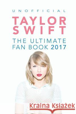 Taylor Swift: The Ultimate Taylor Swift Fan Book 2017: Taylor Swift Facts, Quiz and Quotes Jamie Anderson 9781537173771
