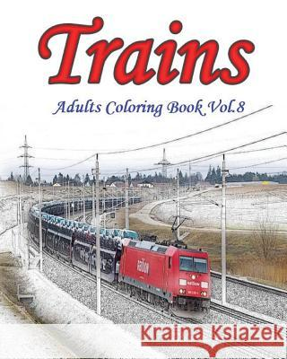 Trains: Adults Coloring Book Vol.8: Train Grayscale Coloring Books for Adults Relaxation Art Therapy for Busy People Mimic Mock 9781537200514