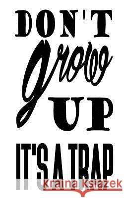 Don't Grow Up It's a Trap Mind Notebook 9781537289014