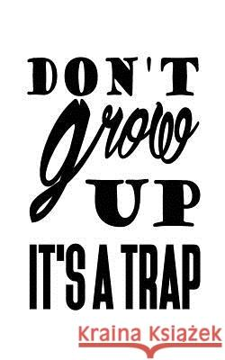Don't Grow Up It's a Trap Mind Notebook 9781537289120