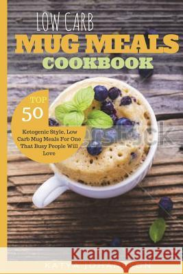 Low Carb Mug Meals Cookbook: Top 50 Ketogenic Style, Low Carb Mug Meals for One That Busy People Will Love Katya Johansson 9781537296227