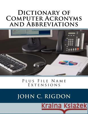 Dictionary of Computer Acronyms and Abbreviations: Plus File Name Extensions John C. Rigdon 9781537306995
