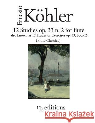 12 Studies Op. 33 N. 2 for Flute: Also Known as Etudes or Exercises Op. 33 Book 2 Ernesto Koehler Marco D 9781537354453