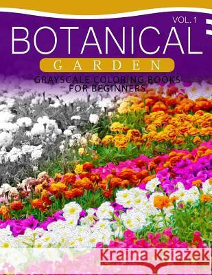 Botanical Garden Grayscale Coloring Books for Beginners Volume 1: The Grayscale Fantasy Coloring Book: Beginner's Edition Grayscale Beginner 9781537367538