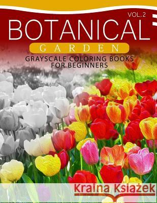 Botanical Garden Grayscale Coloring Books for Beginners Volume 2: The Grayscale Fantasy Coloring Book: Beginner's Edition Grayscale Beginner 9781537367552