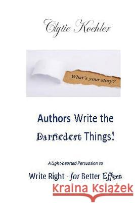 Authors Write the Darnedest Things!: A Light-Hearted Persuasion to Write Right - For Better Effect Clytie Koehler 9781537379029