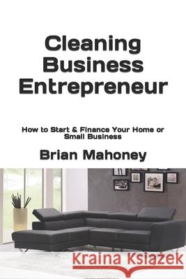Cleaning Business Entrepreneur: How to Start & Finance Your Home or Small Business Brian Mahoney 9781537393056