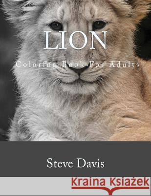 Lion Coloring Book for Adults: A Stress Relieving Adult Coloring Book of Lions Steve Davis 9781537437606