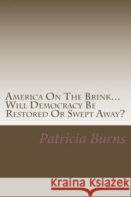 America on the Brink...: Will Democracy Be Saved or Swept Away? MS Patricia Ann Burns 9781537497136
