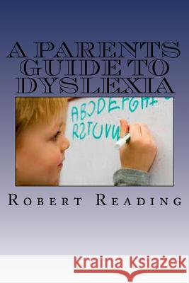A Parents Guide to Dyslexia Robert Reading 9781537511870