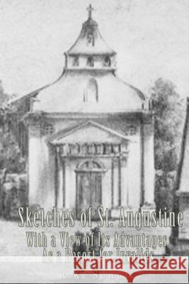Sketches of St. Augustine with a View of Its History and Advantages as a Resort R. K. Sewall 9781537537771
