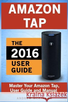 Amazon Tap: Ultimate User Guide to Mastering Your Amazon Tap Andrew McKinnon 9781537565880