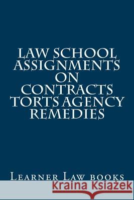 Law School Assignments - Contracts Torts Agency Remedies: Actual Law School Assignments Argued and Discussed by an Instructor Learner Law Books 9781537569895