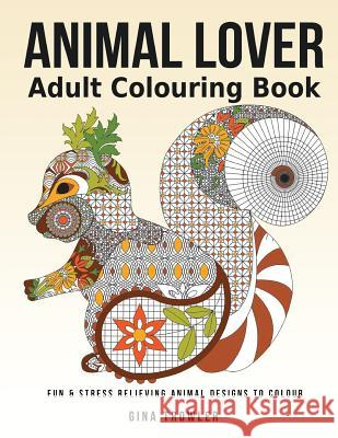 Adult Colouring Book: Animal Lover: Fun and Stress Relieving Animal Designs to Colour Gina Trowler Animal Colouring Book Animal Lover Gifts 9781537571065