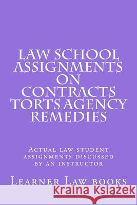 Law School Assignments on Contracts Torts Agency Remedies: Actual Law Student Assignments Discussed by an Instructor Learner Law Books 9781537572147