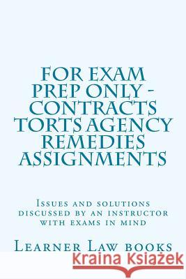 For Exam Prep Only - Contracts Torts Agency Remedies Assignments: Issues and Solutions Discussed by an Instructor with Exams in Mind Learner Law Books 9781537572482