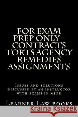 For Exam Prep Only - Contracts Torts Agency Remedies Assignments: Issues and Solutions Discussed by an Instructor with Exams in Mind Learner Law Books 9781537572505