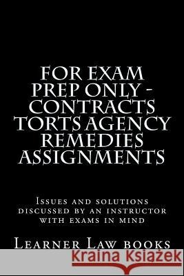For Exam Prep Only - Contracts Torts Agency Remedies Assignments: Issues and Solutions Discussed by an Instructor with Exams in Mind Learner Law Books 9781537572512