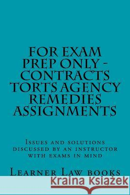 For Exam Prep Only - Contracts Torts Agency Remedies Assignments: Issues and Solutions Discussed by an Instructor with Exams in Mind Learner Law Books 9781537572529