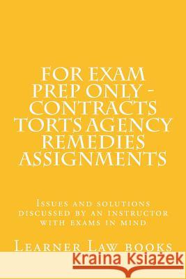 For Exam Prep Only - Contracts Torts Agency Remedies Assignments: Issues and Solutions Discussed by an Instructor with Exams in Mind Learner Law Books 9781537572536