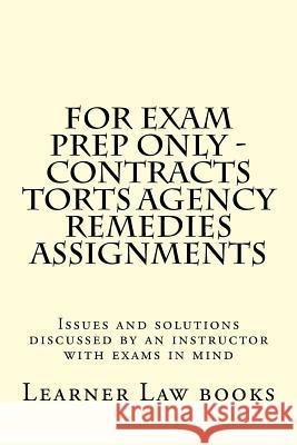 For Exam Prep Only - Contracts Torts Agency Remedies Assignments: Issues and Solutions Discussed by an Instructor with Exams in Mind Learner Law Books 9781537572543