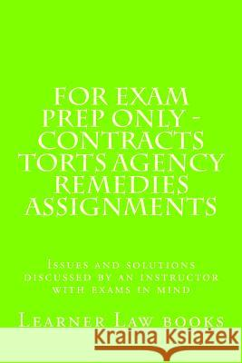 For Exam Prep Only - Contracts Torts Agency Remedies Assignments: Issues and Solutions Discussed by an Instructor with Exams in Mind Learner Law Books 9781537572550