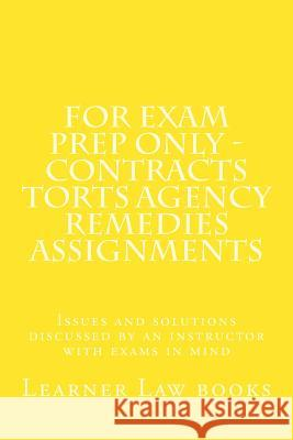 For Exam Prep Only - Contracts Torts Agency Remedies Assignments: Issues and Solutions Discussed by an Instructor with Exams in Mind Learner Law Books 9781537572567
