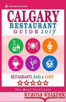 Calgary Restaurant Guide 2017: Best Rated Restaurants in Calgary, Canada - 500 Restaurants, Bars and Cafes Recommended for Visitors, 2017 Michael B. Dery 9781537572628