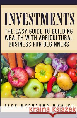 Investments: The Easy Guide to Building Wealth with Agricultural Business for Beginners Alex Nkenchor Uwajeh 9781537575575