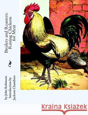 Broilers and Roasters: Raising Chickens for Meat John Robinson Jackson Chambers 9781537588483