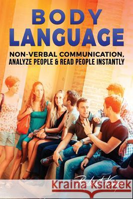 Body Language: Non-Verbal Communication, Analyze People & Read People Instantly Robert Kimp 9781537638782