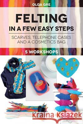 Felting in a Few Easy Steps: 5 Workshops: Scarves, Telephone Cases and a Cosmetics Bag Olga Gre 9781537654850