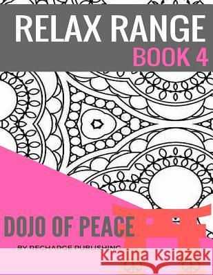 Relax Range Book 4 Dojo of Peace: Stress Relief Adult Colouring Book - Dojo of Peace! Recharge Publishing 9781537656038