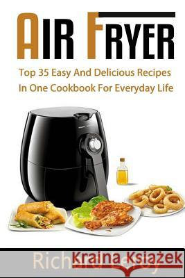 Air Fryer: Top 35 Easy and Delicious Recipes in One Cookbook for Everyday Life Richard Leroy 9781537664934