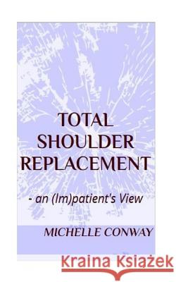 Total Shoulder Replacement: - An (Im)Patient's View Michelle Conway 9781537681269