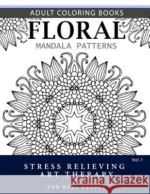 Floral Mandala Patterns Volume 1: Adult Coloring Books Anti-Stress Mandala Art Therapy for Busy People Robert L. Garris 9781537696607