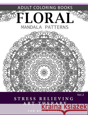 Floral Mandala Patterns Volume 2: Adult Coloring Books Anti-Stress Mandala Art Therapy for Busy People Robert L. Garris 9781537696638