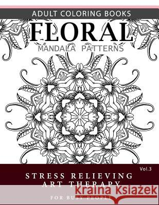 Floral Mandala Patterns Volume 3: Adult Coloring Books Anti-Stress Mandala Art Therapy for Busy People Robert L. Garris 9781537696652