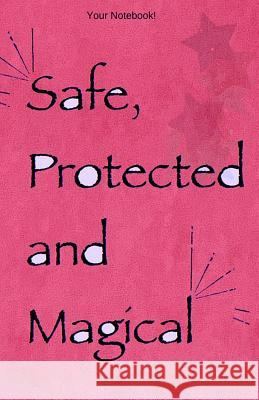Your Notebook! Safe, Protected and Magical: A Blessing to Carry You Throughout the Day Mary Hirose 9781537697970