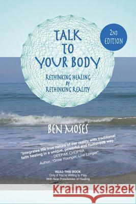 Talk to Your Body: Rethinking Healing by Rethinking Reality Ben Moses 9781537710617