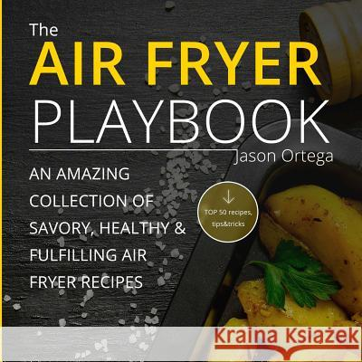 The Air Fryer Playbook: An Amazing Collection of Savory, Healthy & Fulfilling Air Fryer Recipes Jason Ortega 9781537738536