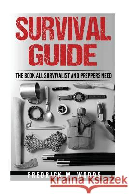 Survival Guide: The Book All Survivalist and Preppers Need ( 3 in 1 ) MR Fredrick M. Woods 9781537758411