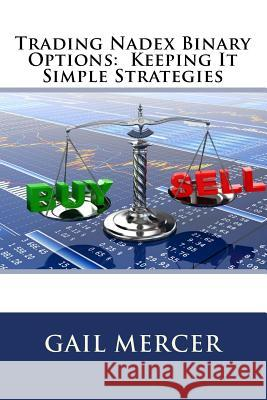 Trading Nadex Binary Options: Keeping It Simple Strategies Gail Mercer 9781537780252