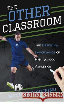 The Other Classroom: The Essential Importance of High School Athletics Michael J. Coffino 9781538108062