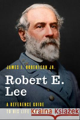 Robert E. Lee: A Reference Guide to His Life and Works James I., Jr. Robertson 9781538113486