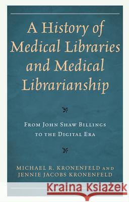 A History of Medical Libraries and Medical Librarianship: From John Shaw Billings to the Digital Era Michael R. Kronenfeld Jennie Jacobs Kronenfeld 9781538118818